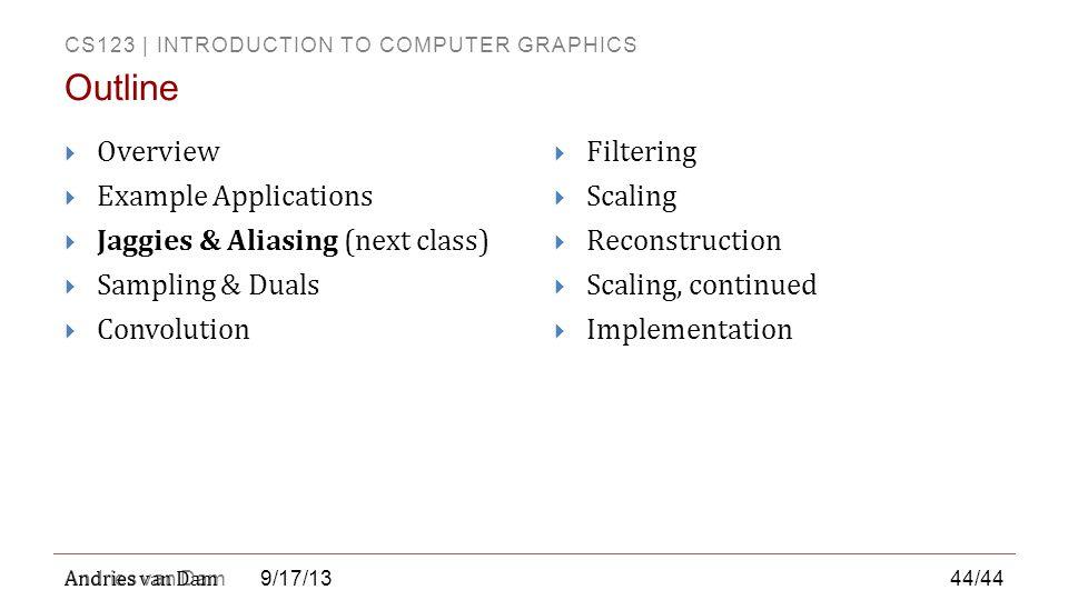 CS123 | INTRODUCTION TO COMPUTER GRAPHICS Andries van Dam 9/17/13  Overview  Example Applications  Jaggies & Aliasing (next class)  Sampling & Dua