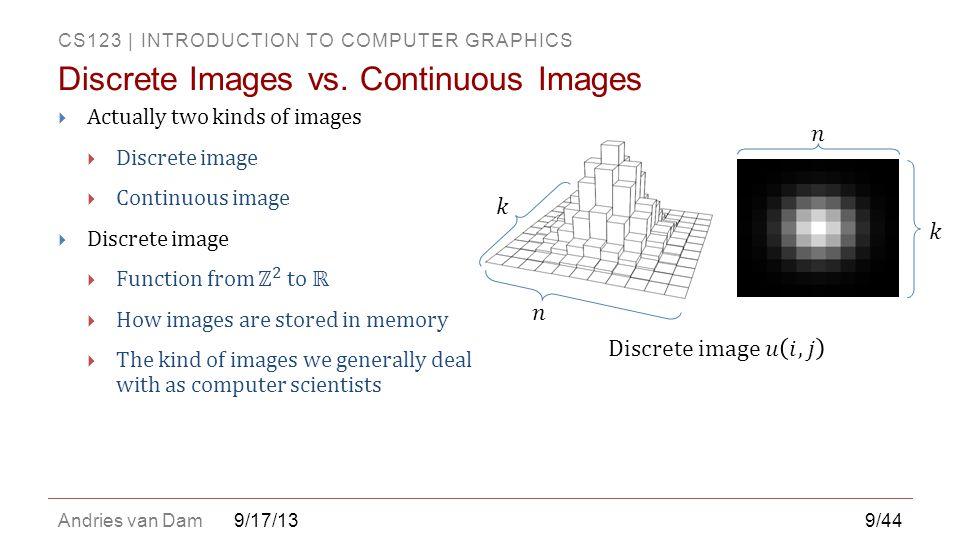 CS123 | INTRODUCTION TO COMPUTER GRAPHICS Andries van Dam9/17/13 Discrete Images vs.