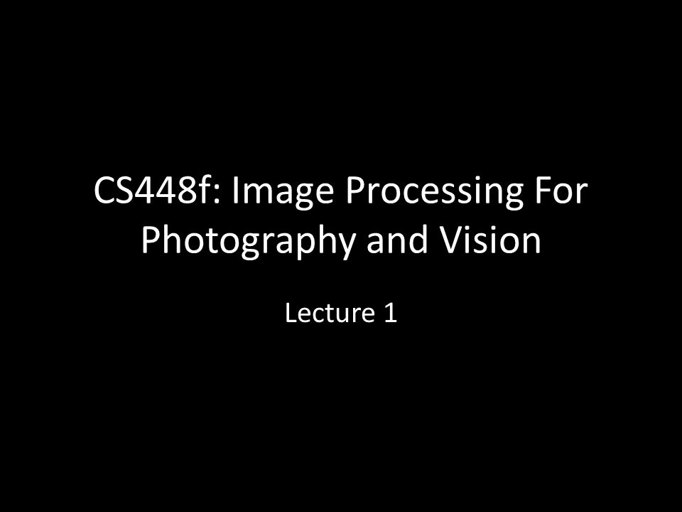 CS448f: Image Processing For Photography and Vision Lecture 1