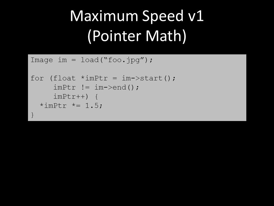 "Maximum Speed v1 (Pointer Math) Image im = load(""foo.jpg""); for (float *imPtr = im->start(); imPtr != im->end(); imPtr++) { *imPtr *= 1.5; }"