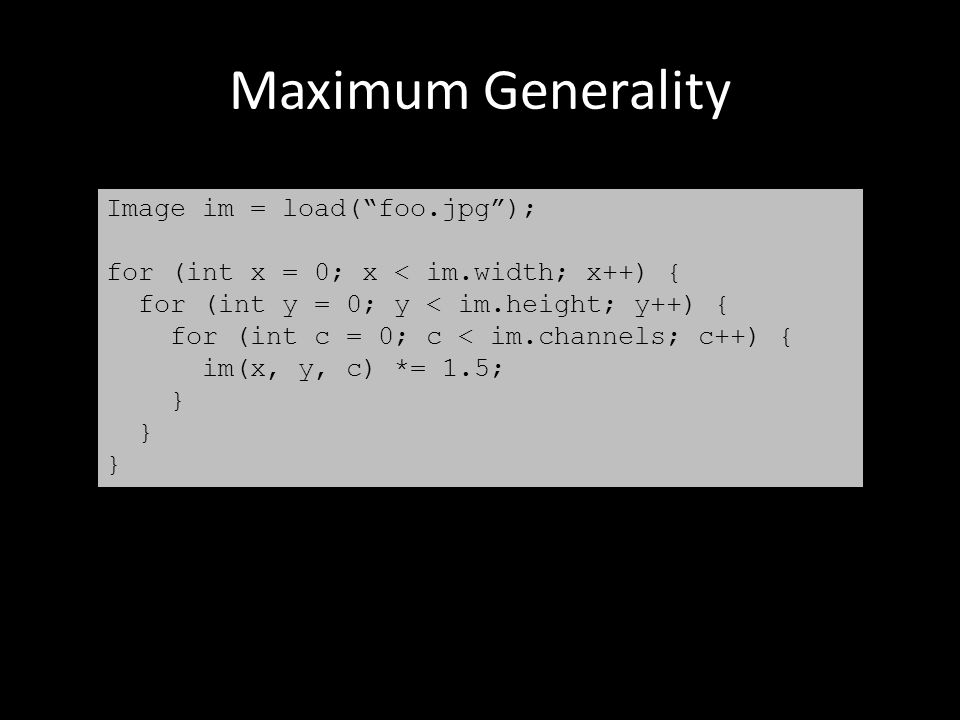 "Maximum Generality Image im = load(""foo.jpg""); for (int x = 0; x < im.width; x++) { for (int y = 0; y < im.height; y++) { for (int c = 0; c < im.chann"