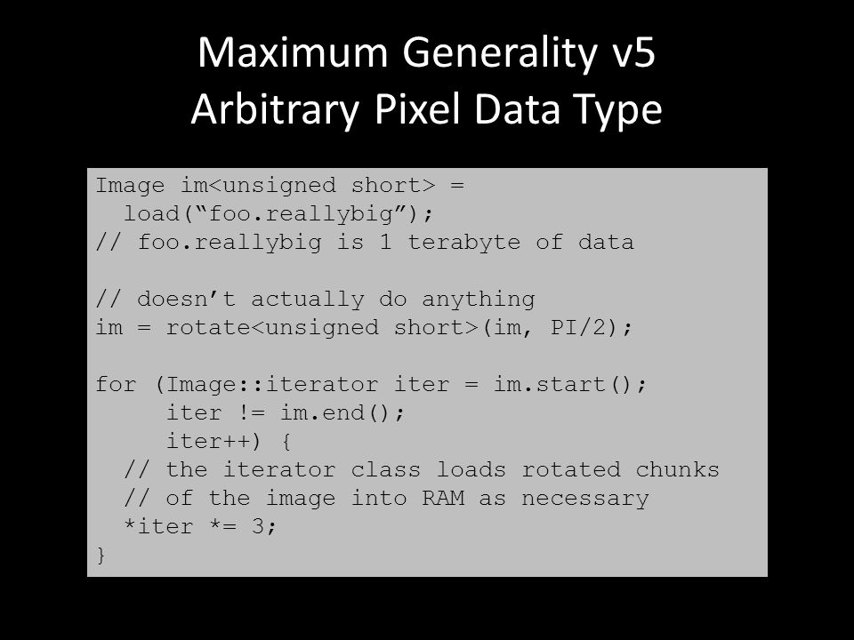 Maximum Generality v5 Arbitrary Pixel Data Type Image im = load( foo.reallybig ); // foo.reallybig is 1 terabyte of data // doesn't actually do anything im = rotate (im, PI/2); for (Image::iterator iter = im.start(); iter != im.end(); iter++) { // the iterator class loads rotated chunks // of the image into RAM as necessary *iter *= 3; }