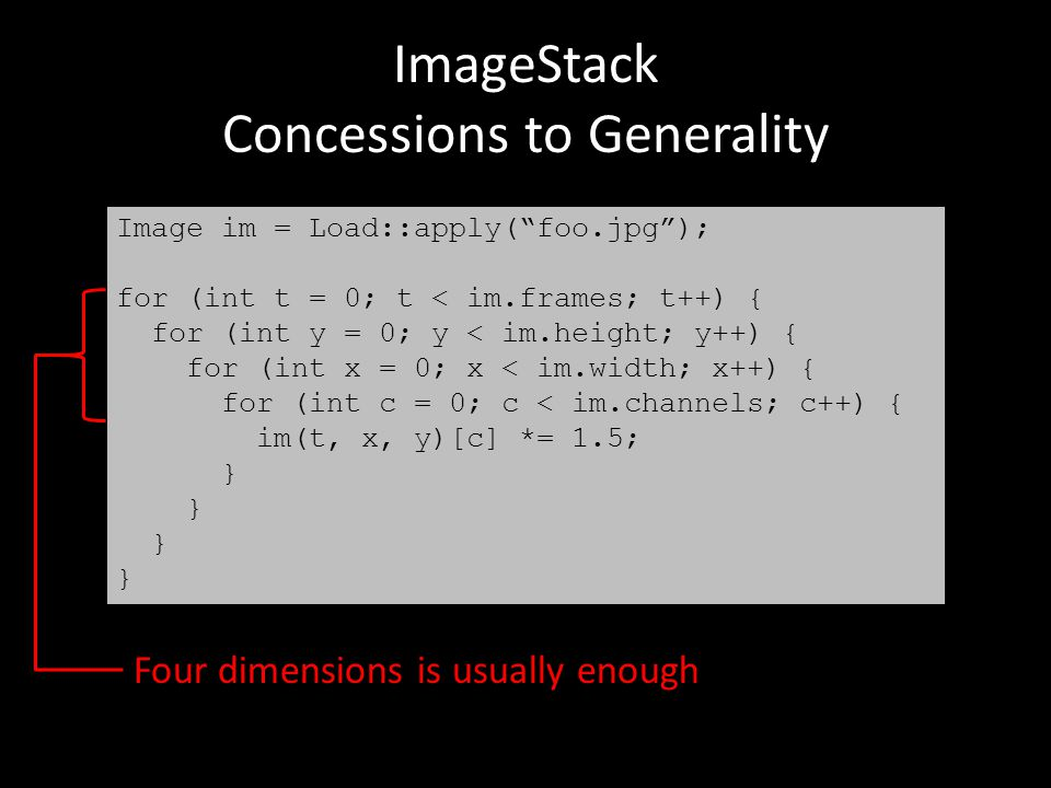 ImageStack Concessions to Generality Image im = Load::apply( foo.jpg ); for (int t = 0; t < im.frames; t++) { for (int y = 0; y < im.height; y++) { for (int x = 0; x < im.width; x++) { for (int c = 0; c < im.channels; c++) { im(t, x, y)[c] *= 1.5; } Four dimensions is usually enough