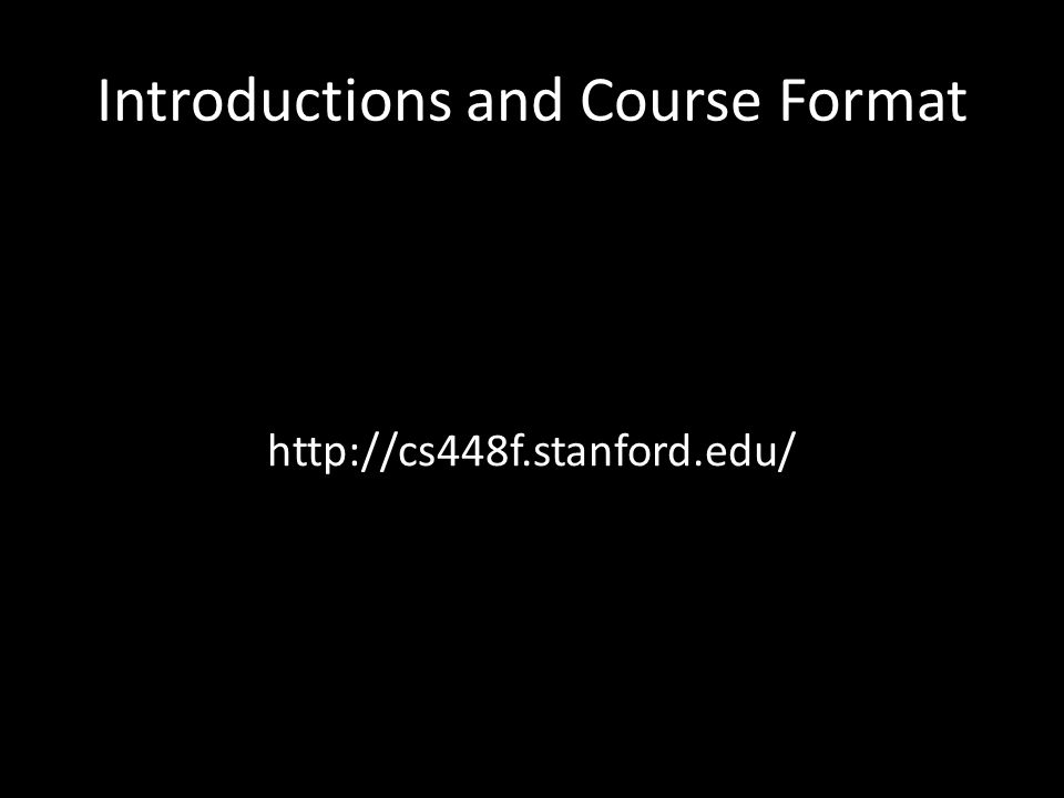 Introductions and Course Format http://cs448f.stanford.edu/