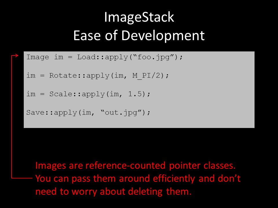 ImageStack Ease of Development Images are reference-counted pointer classes. You can pass them around efficiently and don't need to worry about deleti