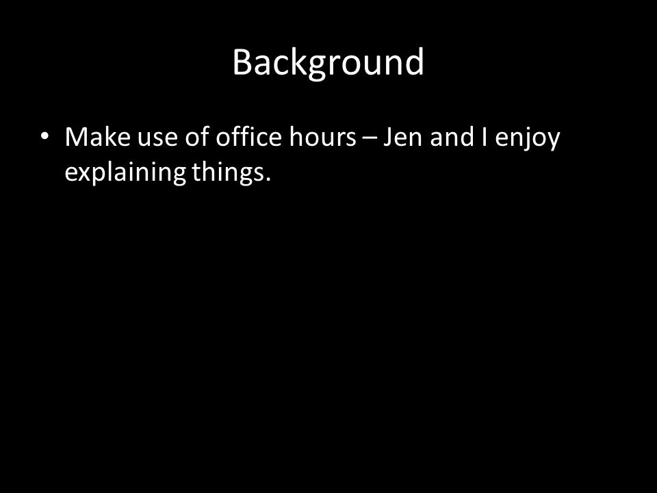 Background Make use of office hours – Jen and I enjoy explaining things.