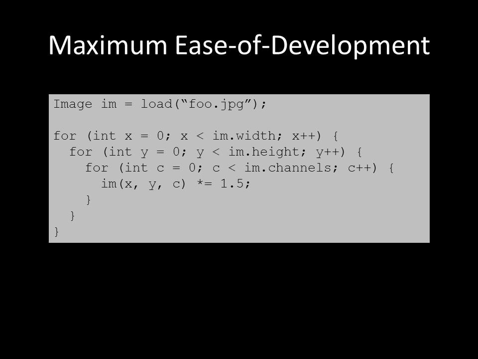 Maximum Ease-of-Development Image im = load( foo.jpg ); for (int x = 0; x < im.width; x++) { for (int y = 0; y < im.height; y++) { for (int c = 0; c < im.channels; c++) { im(x, y, c) *= 1.5; }
