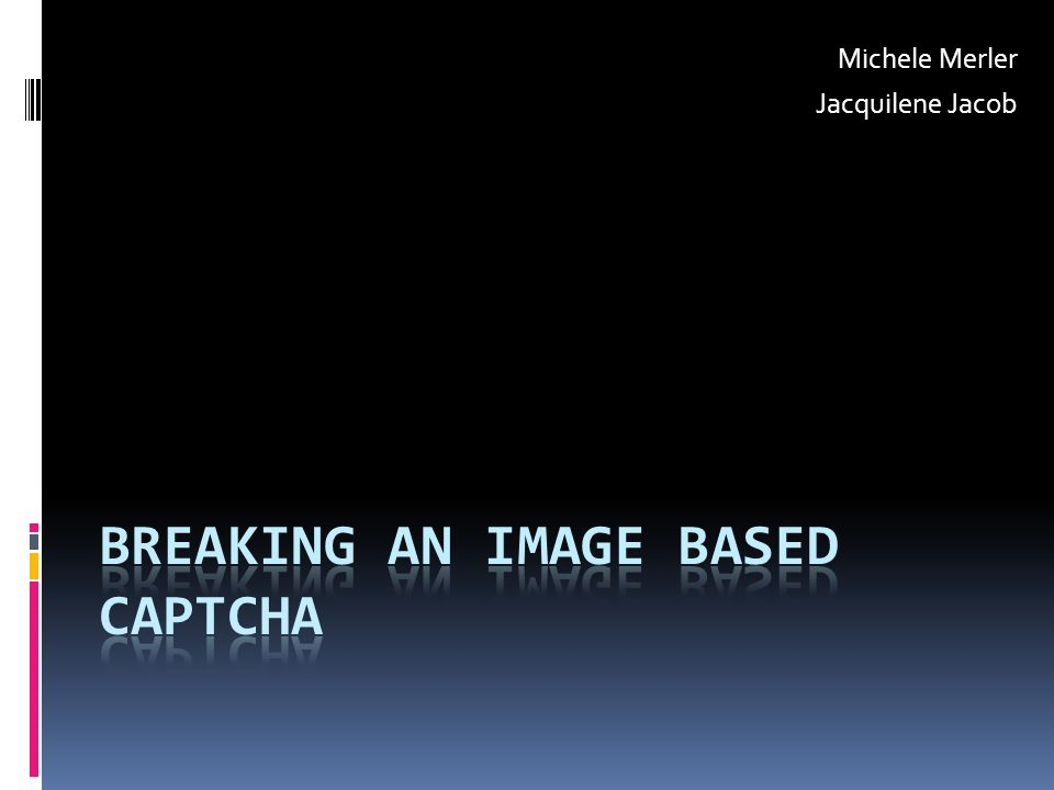  Applications online are inherently insecure  Growing rate of hackers  Confidentiality of online systems should be guaranteed by Captchas  Image based Captchas propose to overcome issues of text based ones (user friendlyness, robustness to attacks) BUT… Are they really secure.