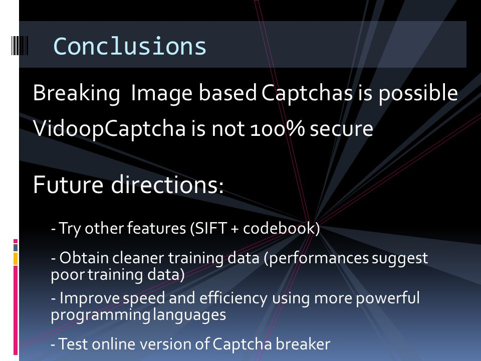 Conclusions Breaking Image based Captchas is possible VidoopCaptcha is not 100% secure Future directions: - Try other features (SIFT + codebook) - Obtain cleaner training data (performances suggest poor training data) - Improve speed and efficiency using more powerful programming languages - Test online version of Captcha breaker