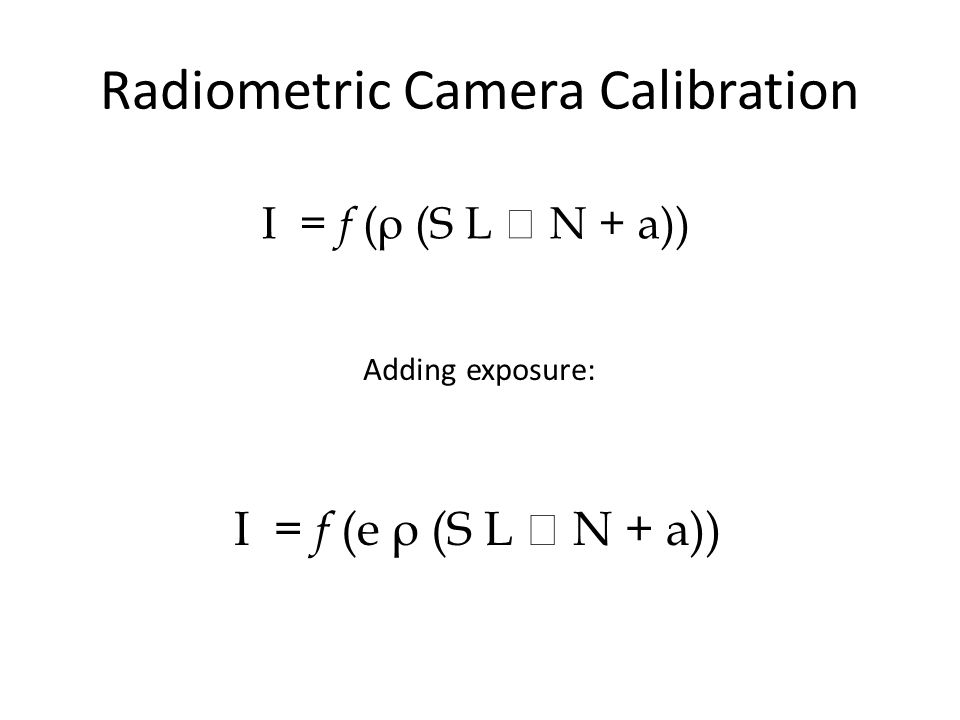 Radiometric Camera Calibration I = f (ρ (S L  N + a)) Adding exposure: I = f (e ρ (S L  N + a))