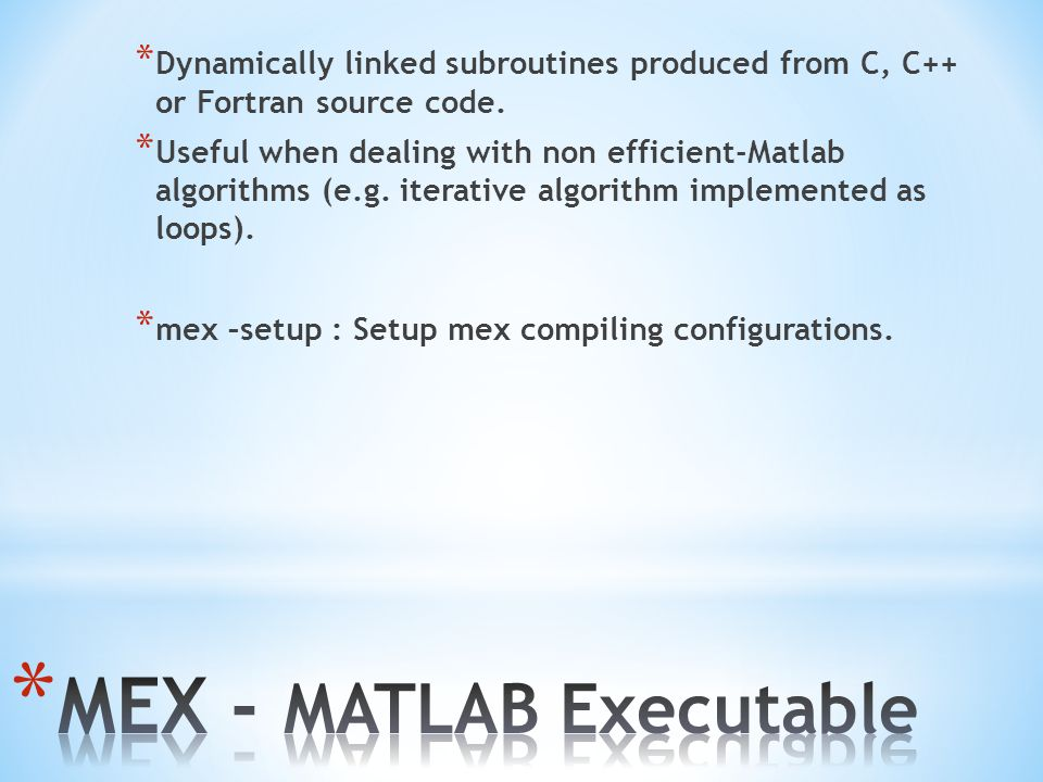 * Dynamically linked subroutines produced from C, C++ or Fortran source code. * Useful when dealing with non efficient-Matlab algorithms (e.g. iterati
