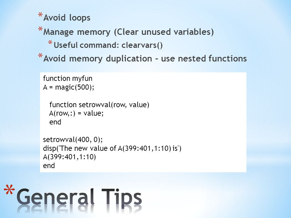 * Avoid loops * Manage memory (Clear unused variables) * Useful command: clearvars() * Avoid memory duplication – use nested functions function myfun