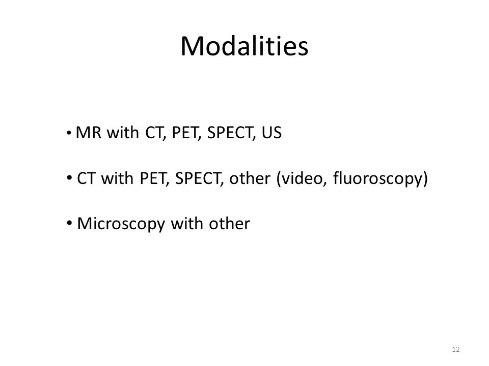 Modalities MR with CT, PET, SPECT, US CT with PET, SPECT, other (video, fluoroscopy) Microscopy with other 12