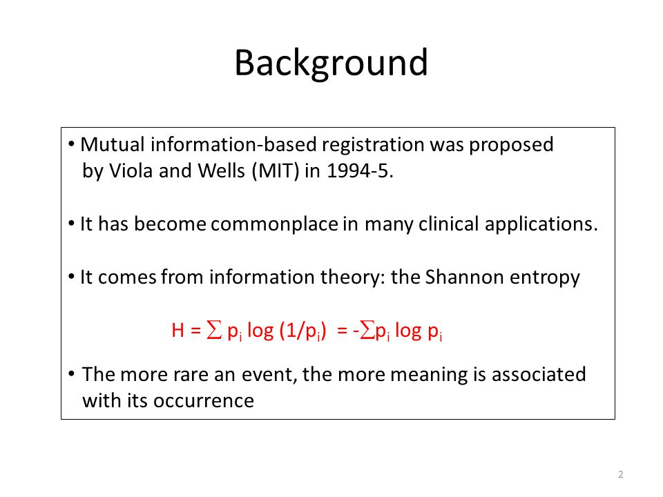 Background Mutual information-based registration was proposed by Viola and Wells (MIT) in 1994-5. It has become commonplace in many clinical applicati