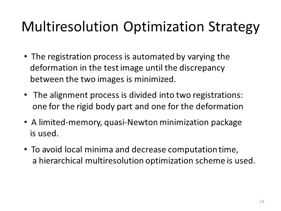 Multiresolution Optimization Strategy 24 The registration process is automated by varying the deformation in the test image until the discrepancy betw