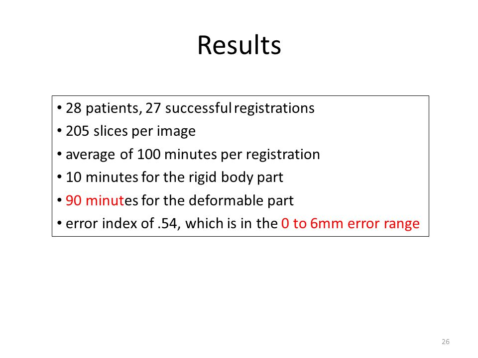 Results 26 28 patients, 27 successful registrations 205 slices per image average of 100 minutes per registration 10 minutes for the rigid body part 90