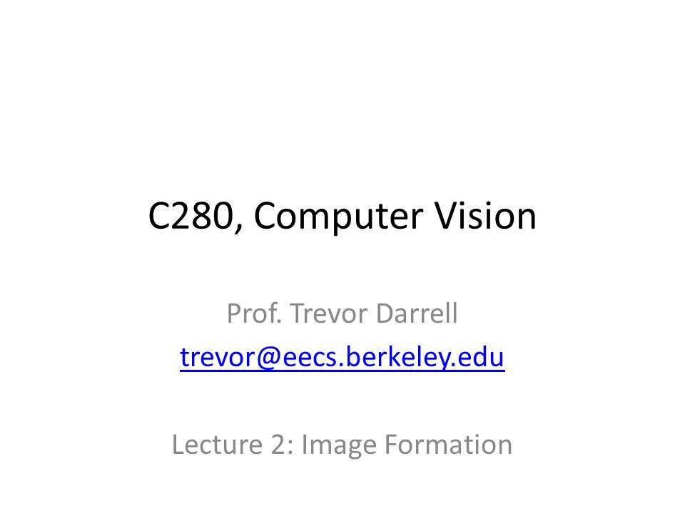 C280, Computer Vision Prof. Trevor Darrell Lecture 2: Image Formation