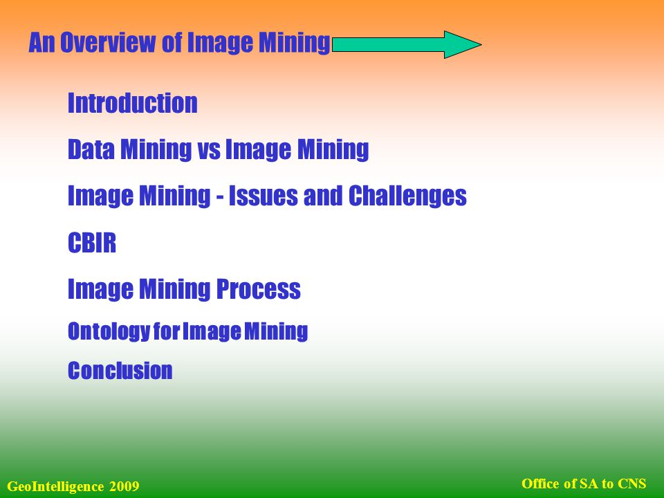 Introduction Data Mining vs Image Mining Image Mining - Issues and Challenges CBIR Image Mining Process Ontology for Image Mining Conclusion GeoIntelligence 2009 Office of SA to CNS An Overview of Image Mining