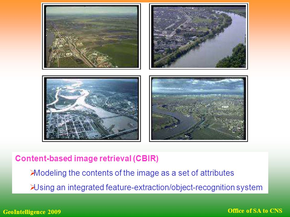 GeoIntelligence 2009 Office of SA to CNS Content-based image retrieval (CBIR)  Modeling the contents of the image as a set of attributes  Using an integrated feature-extraction/object-recognition system