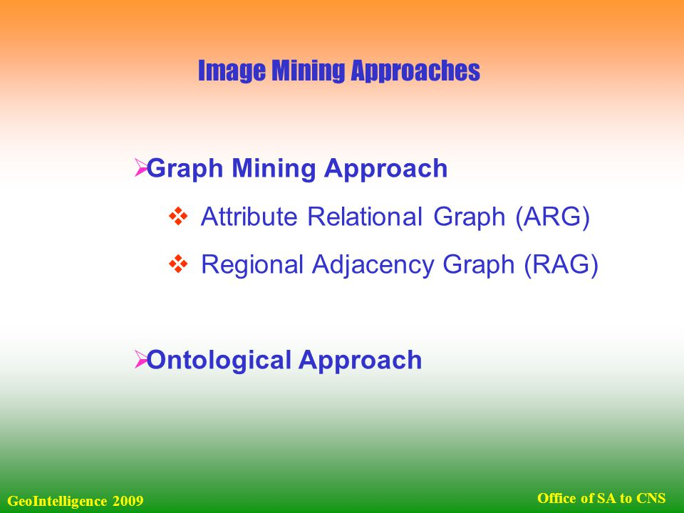  Graph Mining Approach  Attribute Relational Graph (ARG)  Regional Adjacency Graph (RAG)  Ontological Approach Image Mining Approaches GeoIntelligence 2009 Office of SA to CNS