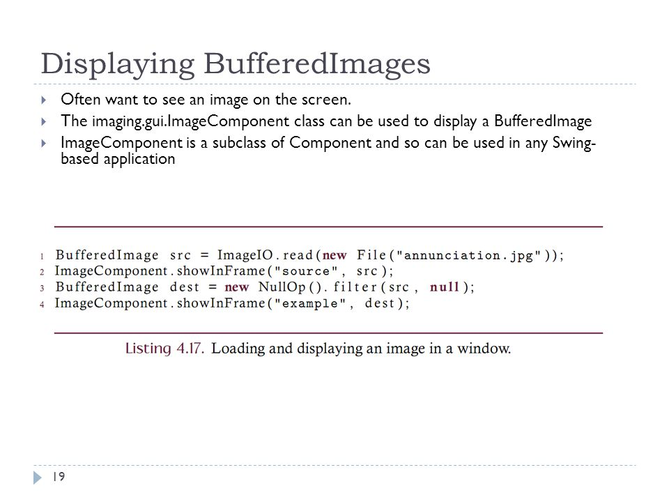 Displaying BufferedImages  Often want to see an image on the screen.