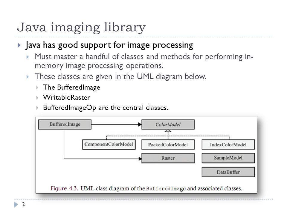Java imaging library  Java has good support for image processing  Must master a handful of classes and methods for performing in- memory image processing operations.