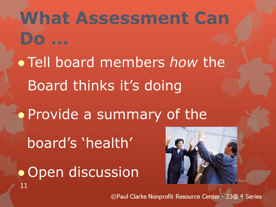 What Assessment Can Do … ●Tell board members how the Board thinks it's doing ●Provide a summary of the board's 'health' ●Open discussion 11 ©Paul Clarke Nonprofit Resource Center - 4 Series