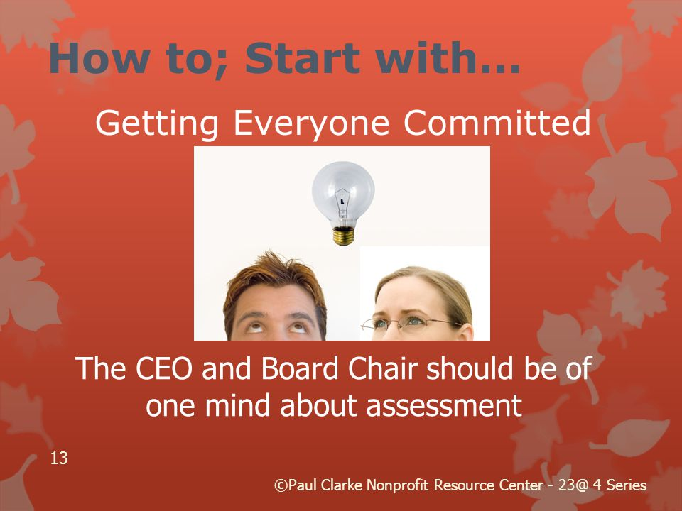 How to; Start with… Getting Everyone Committed The CEO and Board Chair should be of one mind about assessment 13 ©Paul Clarke Nonprofit Resource Center - 23@ 4 Series