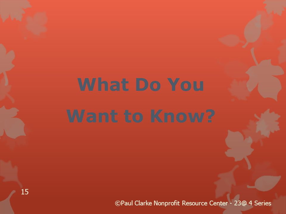 What Do You Want to Know 15 ©Paul Clarke Nonprofit Resource Center - 23@ 4 Series