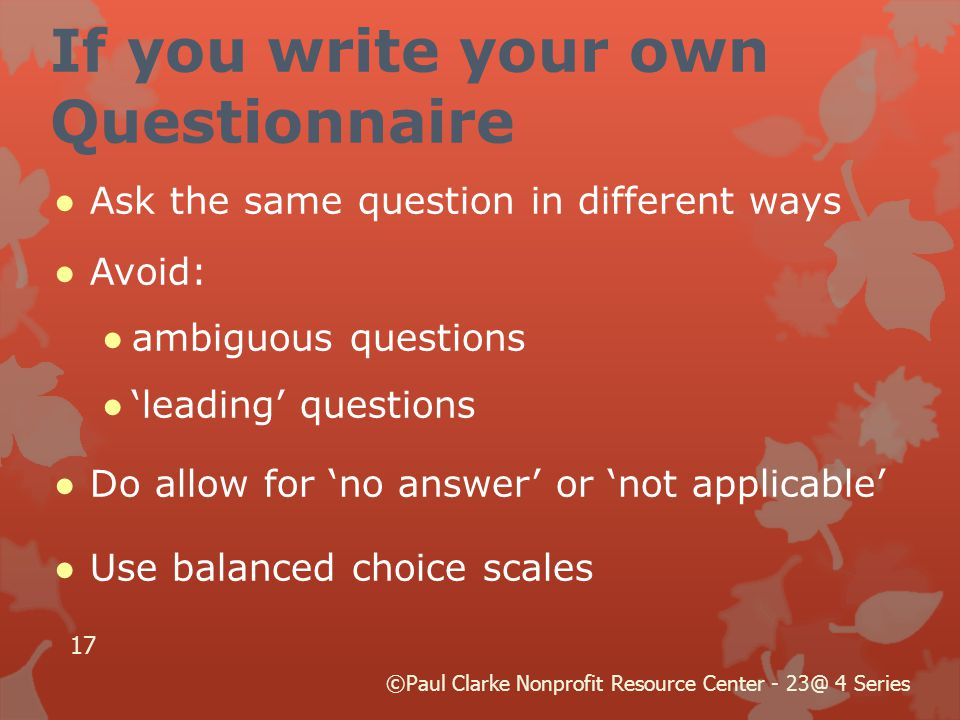 If you write your own Questionnaire ●Ask the same question in different ways ●Avoid: ●ambiguous questions ●'leading' questions ●Do allow for 'no answer' or 'not applicable' ●Use balanced choice scales 17 ©Paul Clarke Nonprofit Resource Center - 23@ 4 Series