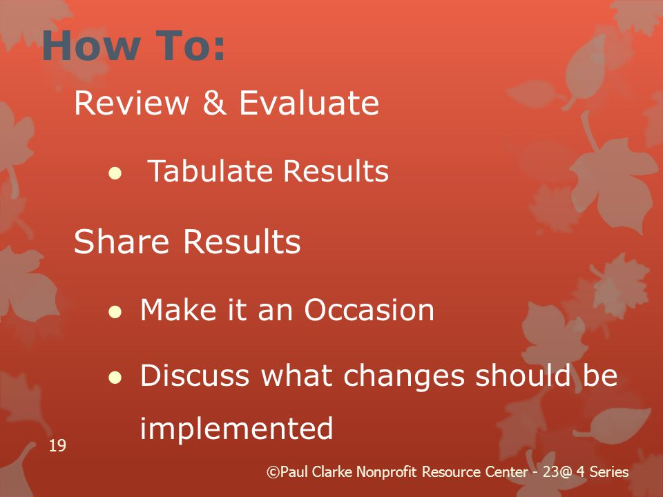 How To: Review & Evaluate ●Tabulate Results Share Results ●Make it an Occasion ●Discuss what changes should be implemented 19 ©Paul Clarke Nonprofit Resource Center - 23@ 4 Series