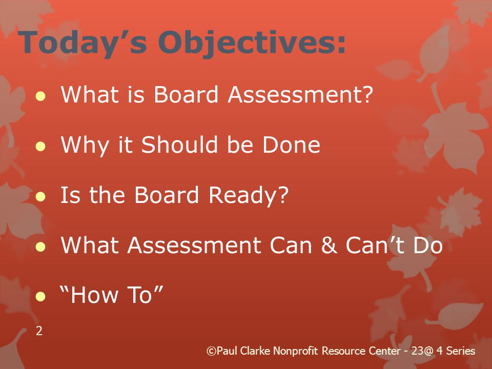 "Today's Objectives: ● What is Board Assessment? ● Why it Should be Done ● Is the Board Ready? ● What Assessment Can & Can't Do ● ""How To"" 2 ©Paul Clar"