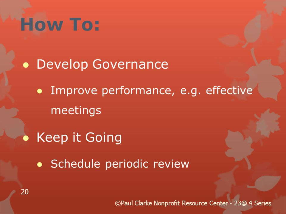 How To: ●Develop Governance ●Improve performance, e.g. effective meetings ●Keep it Going ●Schedule periodic review 20 ©Paul Clarke Nonprofit Resource