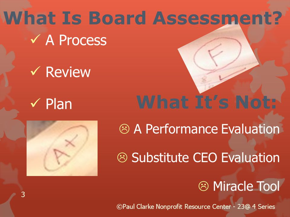 What It's Not:  A Performance Evaluation  Substitute CEO Evaluation  Miracle Tool 3 What Is Board Assessment.