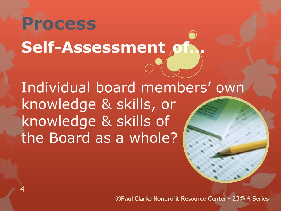 Self-Assessment of… Individual board members' own knowledge & skills, or knowledge & skills of the Board as a whole? Process 4 ©Paul Clarke Nonprofit
