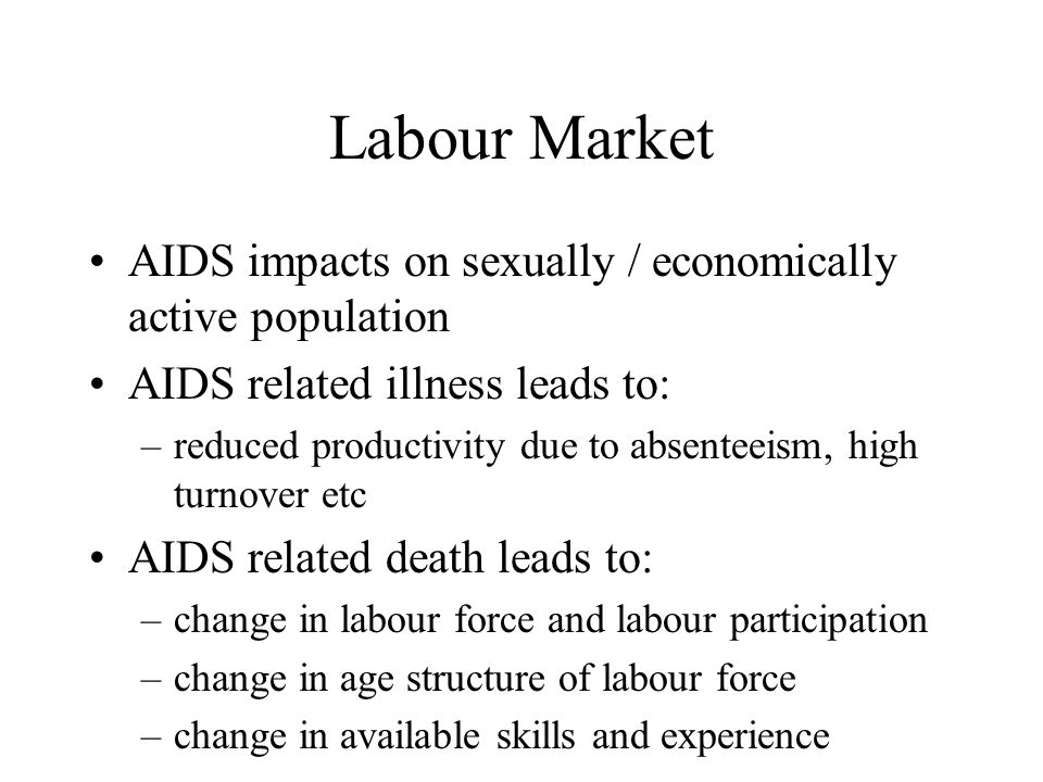 Labour Market AIDS impacts on sexually / economically active population AIDS related illness leads to: –reduced productivity due to absenteeism, high turnover etc AIDS related death leads to: –change in labour force and labour participation –change in age structure of labour force –change in available skills and experience