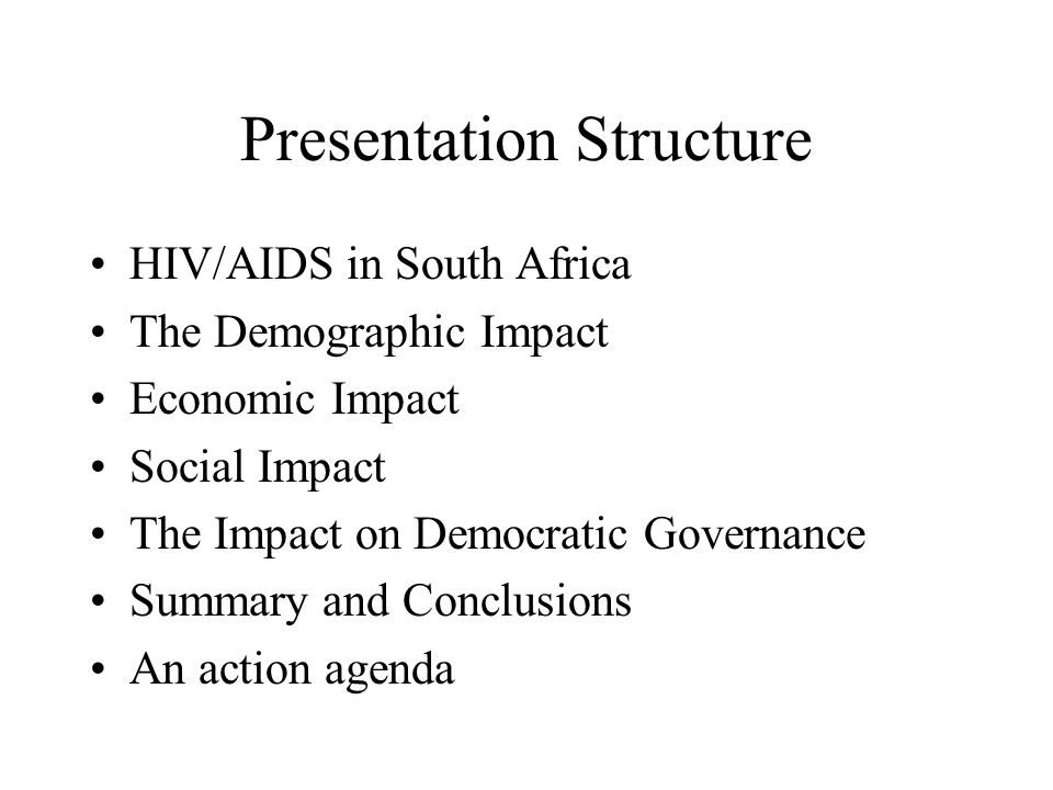 Conclusions HIV has already reached very high levels in South Africa and is set to rise for a few more years The resultant increase in death will change the structure of the population Households and individuals will feel the greatest economic impact The impact on companies and sectors will vary The macroeconomic impact will be felt in the long term