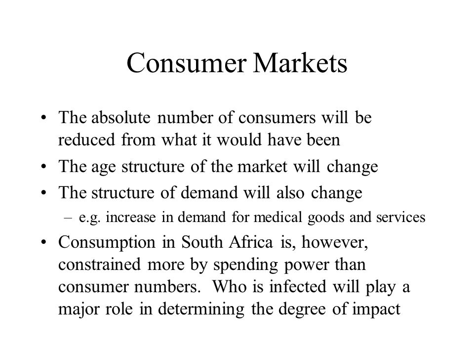 Consumer Markets The absolute number of consumers will be reduced from what it would have been The age structure of the market will change The structure of demand will also change –e.g.