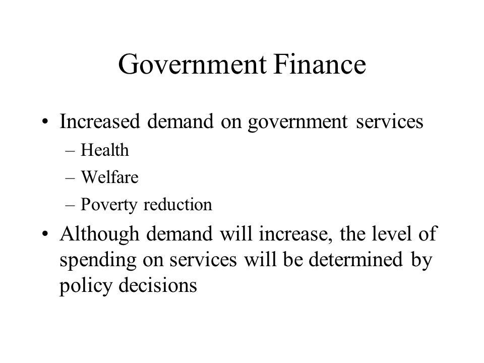 Government Finance Increased demand on government services –Health –Welfare –Poverty reduction Although demand will increase, the level of spending on services will be determined by policy decisions