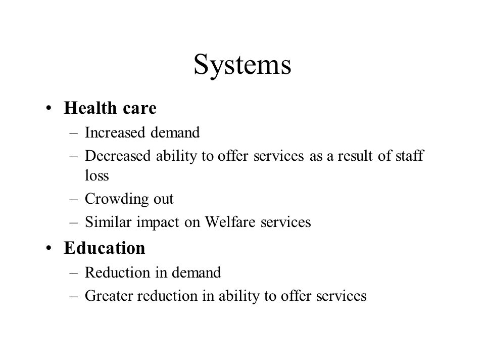 Systems Health care –Increased demand –Decreased ability to offer services as a result of staff loss –Crowding out –Similar impact on Welfare services Education –Reduction in demand –Greater reduction in ability to offer services