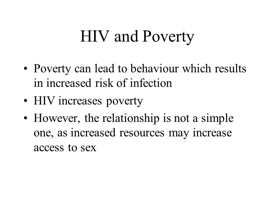 HIV and Poverty Poverty can lead to behaviour which results in increased risk of infection HIV increases poverty However, the relationship is not a simple one, as increased resources may increase access to sex