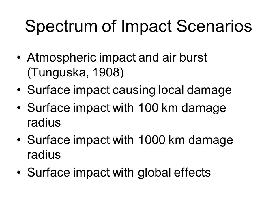 Spectrum of Impact Scenarios Atmospheric impact and air burst (Tunguska, 1908) Surface impact causing local damage Surface impact with 100 km damage radius Surface impact with 1000 km damage radius Surface impact with global effects