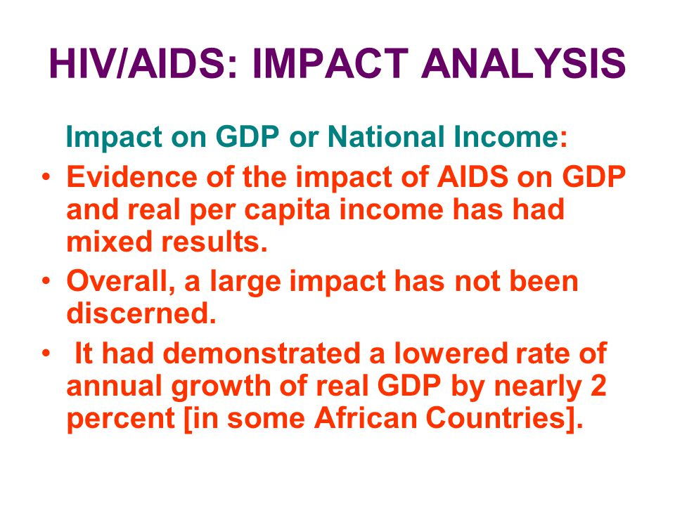 HIV/AIDS: IMPACT ANALYSIS Impact on GDP or National Income: Evidence of the impact of AIDS on GDP and real per capita income has had mixed results. Ov
