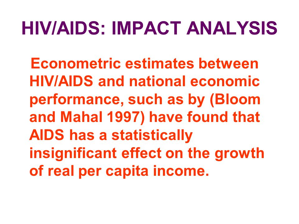 HIV/AIDS: IMPACT ANALYSIS Econometric estimates between HIV/AIDS and national economic performance, such as by (Bloom and Mahal 1997) have found that