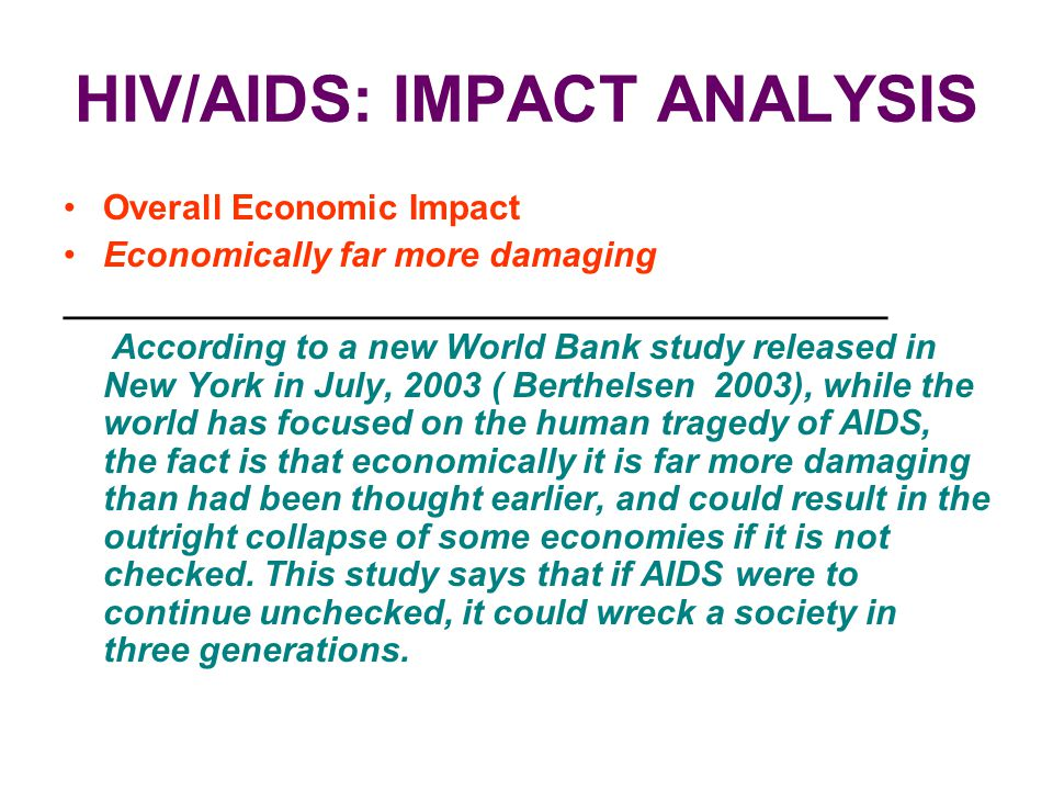 HIV/AIDS: IMPACT ANALYSIS Overall Economic Impact Economically far more damaging __________________________________________ According to a new World B
