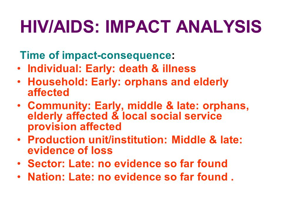 HIV/AIDS: IMPACT ANALYSIS Time of impact-consequence: Individual: Early: death & illness Household: Early: orphans and elderly affected Community: Ear