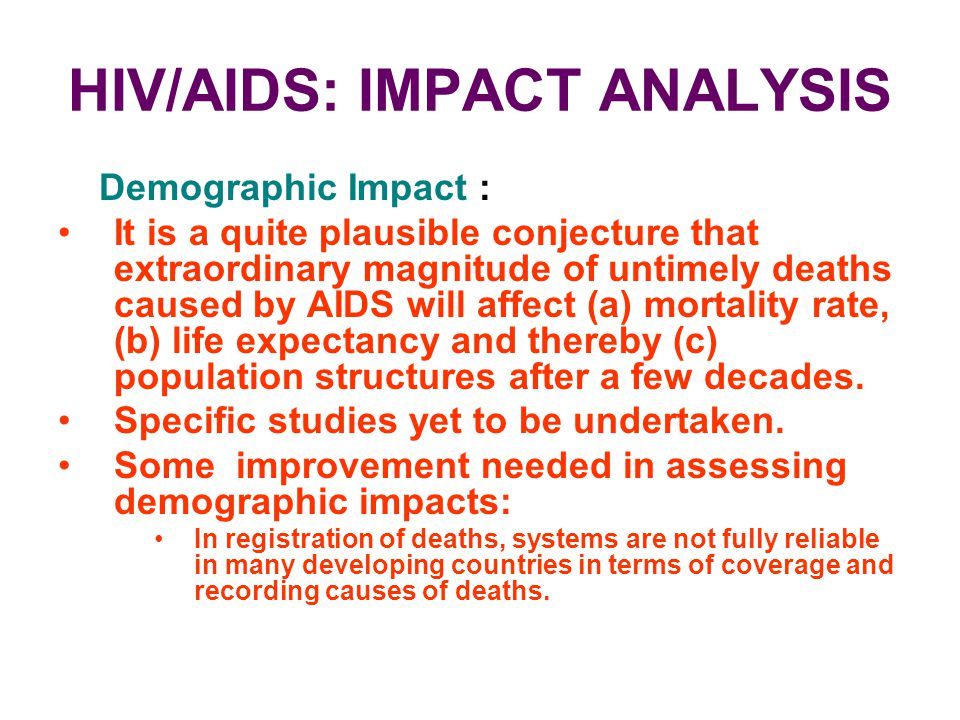 HIV/AIDS: IMPACT ANALYSIS Demographic Impact : It is a quite plausible conjecture that extraordinary magnitude of untimely deaths caused by AIDS will