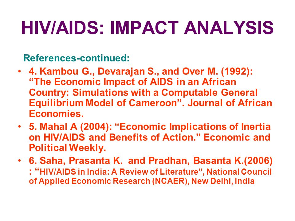 "HIV/AIDS: IMPACT ANALYSIS References-continued: 4. Kambou G., Devarajan S., and Over M. (1992): ""The Economic Impact of AIDS in an African Country: Si"