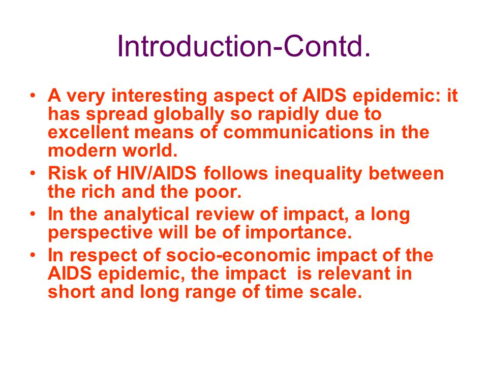 Introduction-Contd. A very interesting aspect of AIDS epidemic: it has spread globally so rapidly due to excellent means of communications in the mode