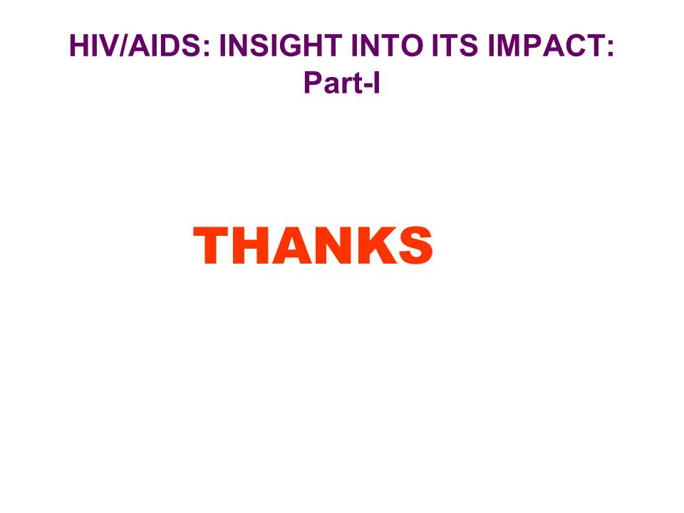 HIV/AIDS: INSIGHT INTO ITS IMPACT: Part-I THANKS